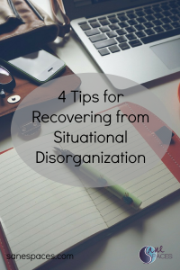 4 Tips for Recovering from Situational Disorganization/time management/sanespaces.com